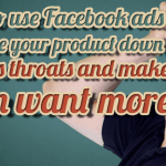 how to use Facebook ads to shove your product down peoples throats